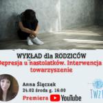 Depresja u nastolatków. Interwencja i towarzyszenie – wykład dla rodziców